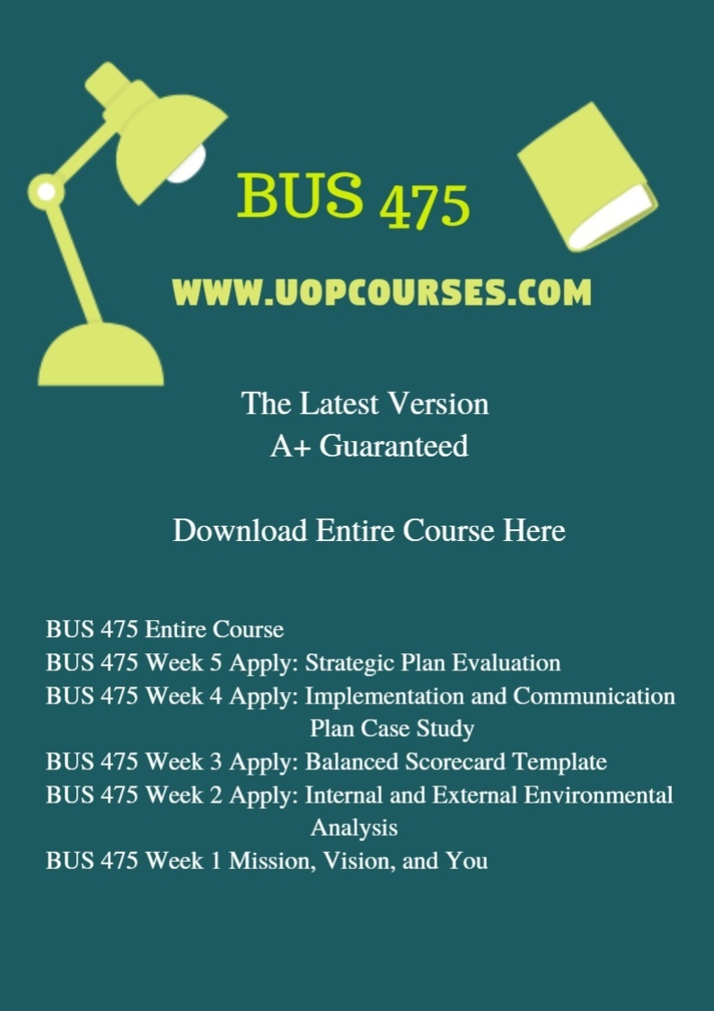 BUS 475 Entire Course BUS 475 Week 5 Apply: Strategic Plan Evaluation BUS 475 Week 4 Apply: Implementation and Communication Plan Case Study BUS 475 Week 3 Apply: Balanced Scorecard Template BUS 475 Week 2 Apply: Internal and External Environmental Analysis BUS 475 Week 1 Mission, Vision, and You