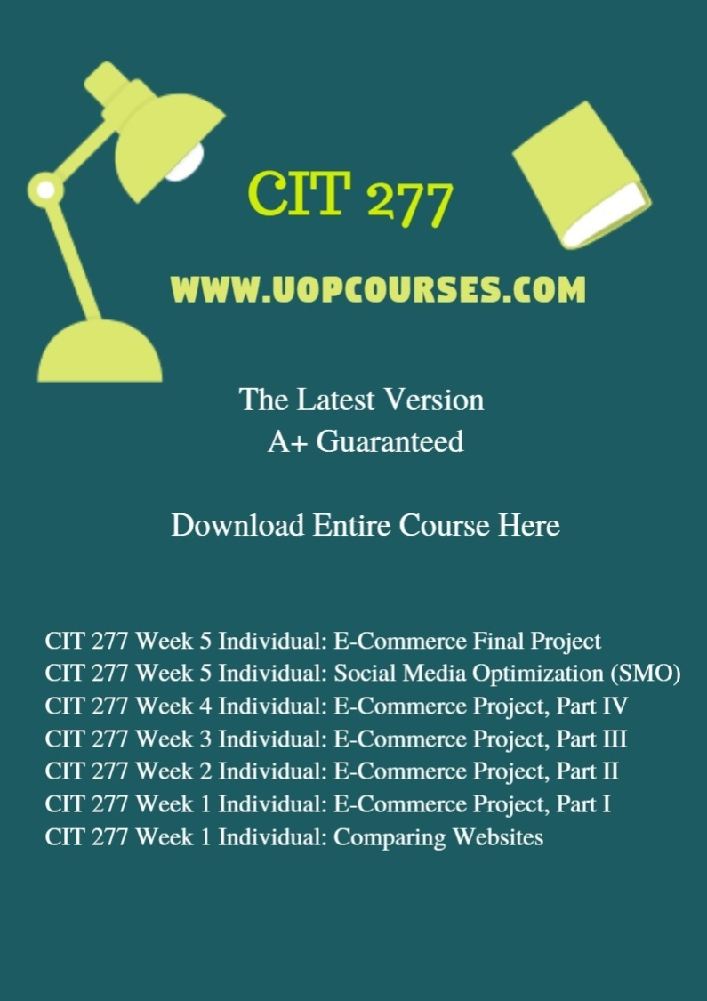 CIT 277 Week 5 Individual: E-Commerce Final Project CIT 277 Week 5 Individual: Social Media Optimization (SMO) CIT 277 Week 4 Individual: E-Commerce Project, Part IV CIT 277 Week 3 Individual: E-Commerce Project, Part III CIT 277 Week 2 Individual: E-Commerce Project, Part II CIT 277 Week 1 Individual: E-Commerce Project, Part I CIT 277 Week 1 Individual: Comparing Websites