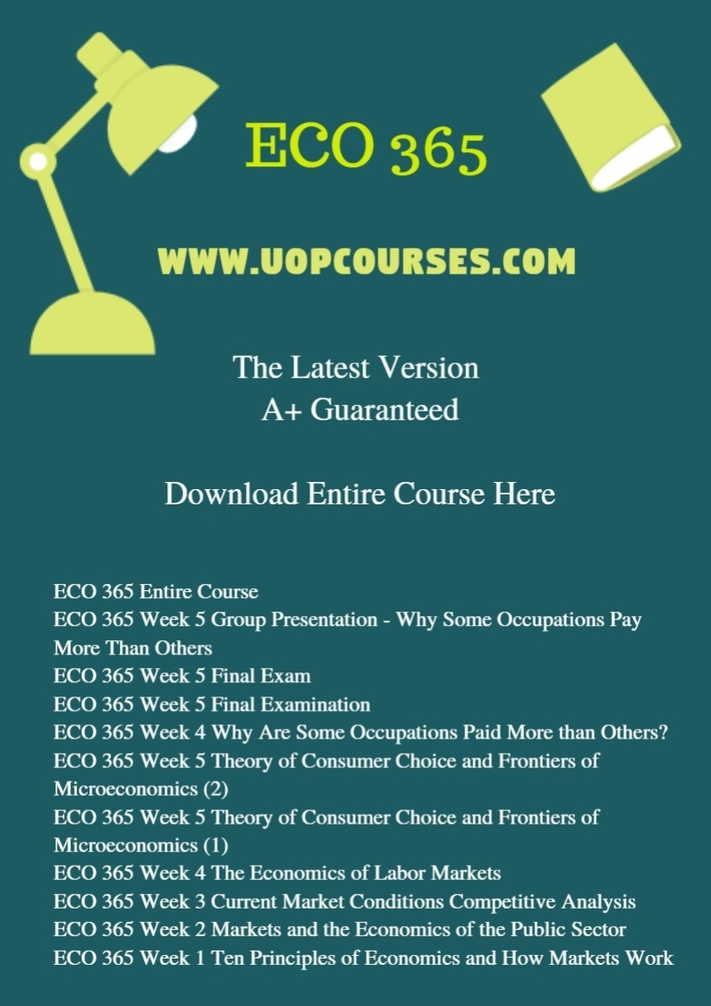 ECO 365 Entire Course ECO 365 Week 5 Group Presentation - Why Some Occupations Pay More Than Others ECO 365 Week 5 Final Exam ECO 365 Week 5 Final Examination ECO 365 Week 4 Why Are Some Occupations Paid More than Others? ECO 365 Week 5 Theory of Consumer Choice and Frontiers of Microeconomics (2) ECO 365 Week 5 Theory of Consumer Choice and Frontiers of Microeconomics (1) ECO 365 Week 4 The Economics of Labor Markets ECO 365 Week 3 Current Market Conditions Competitive Analysis ECO 365 Week 2 Markets and the Economics of the Public Sector ECO 365 Week 1 Ten Principles of Economics and How Markets Work