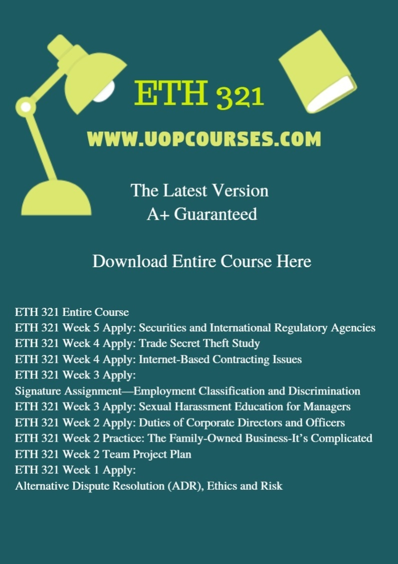 ETH 321 Entire Course ETH 321 Week 5 Apply: Securities and International Regulatory Agencies ETH 321 Week 4 Apply: Trade Secret Theft Study ETH 321 Week 4 Apply: Internet-Based Contracting Issues ETH 321 Week 3 Apply: Signature Assignment—Employment Classification and Discrimination ETH 321 Week 3 Apply: Sexual Harassment Education for Managers ETH 321 Week 2 Apply: Duties of Corporate Directors and Officers ETH 321 Week 2 Practice: The Family-Owned Business-It's Complicated ETH 321 Week 2 Team Project Plan ETH 321 Week 1 Apply: Alternative Dispute Resolution (ADR), Ethics and Risk