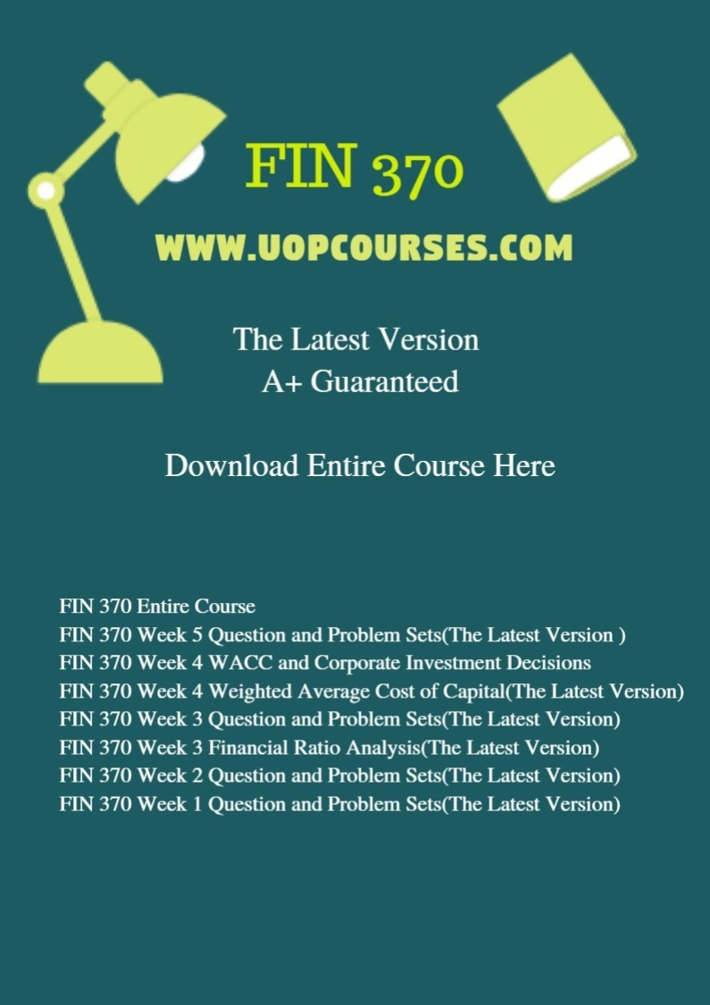FIN 370 Entire Course FIN 370 Week 5 Question and Problem Sets(The Latest Version ) FIN 370 Week 4 WACC and Corporate Investment Decisions(The Latest Version) FIN 370 Week 4 Weighted Average Cost of Capital(The Latest Version) FIN 370 Week 3 Question and Problem Sets(The Latest Version) FIN 370 Week 3 Financial Ratio Analysis(The Latest Version) FIN 370 Week 2 Question and Problem Sets(The Latest Version) FIN 370 Week 1 Question and Problem Sets(The Latest Version)
