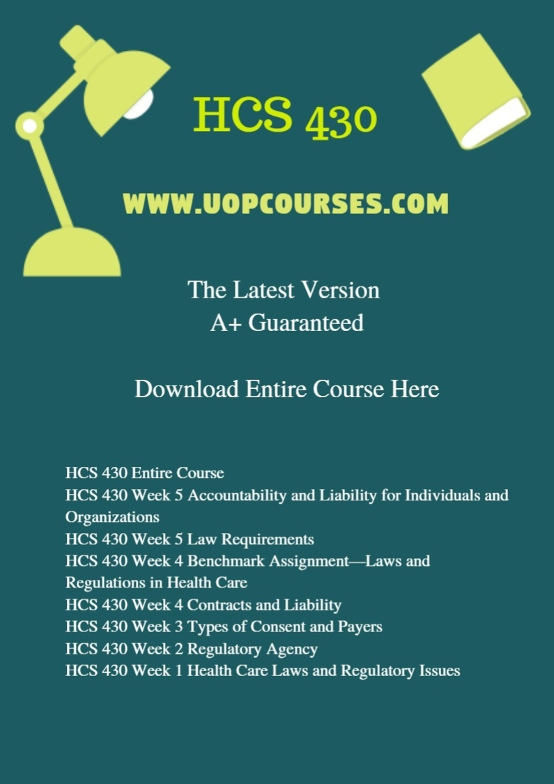 HCS 430 Entire Course HCS 430 Week 5 Accountability and Liability for Individuals and Organizations HCS 430 Week 5 Law Requirements HCS 430 Week 4 Benchmark Assignment—Laws and Regulations in Health Care HCS 430 Week 4 Contracts and Liability HCS 430 Week 3 Types of Consent and Payers HCS 430 Week 2 Regulatory Agency HCS 430 Week 1 Health Care Laws and Regulatory Issues