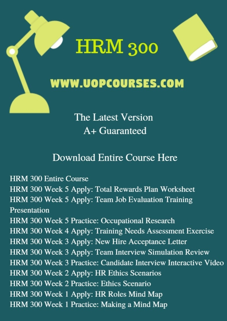 HRM 300 Entire Course HRM 300 Week 5 Apply: Total Rewards Plan Worksheet HRM 300 Week 5 Apply: Team Job Evaluation Training Presentation HRM 300 Week 5 Practice: Occupational Research HRM 300 Week 4 Apply: Training Needs Assessment Exercise HRM 300 Week 3 Apply: New Hire Acceptance Letter HRM 300 Week 3 Apply: Team Interview Simulation Review HRM 300 Week 3 Practice: Candidate Interview Interactive Video HRM 300 Week 2 Apply: HR Ethics Scenarios HRM 300 Week 2 Practice: Ethics Scenario HRM 300 Week 1 Apply: HR Roles Mind Map HRM 300 Week 1 Practice: Making a Mind Map