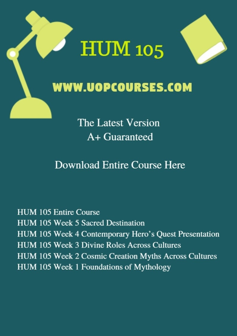 HUM 105 Entire Course HUM 105 Week 5 Sacred Destination HUM 105 Week 4 Contemporary Hero's Quest Presentation HUM 105 Week 3 Divine Roles Across Cultures HUM 105 Week 2 Cosmic Creation Myths Across Cultures HUM 105 Week 1 Foundations of Mythology