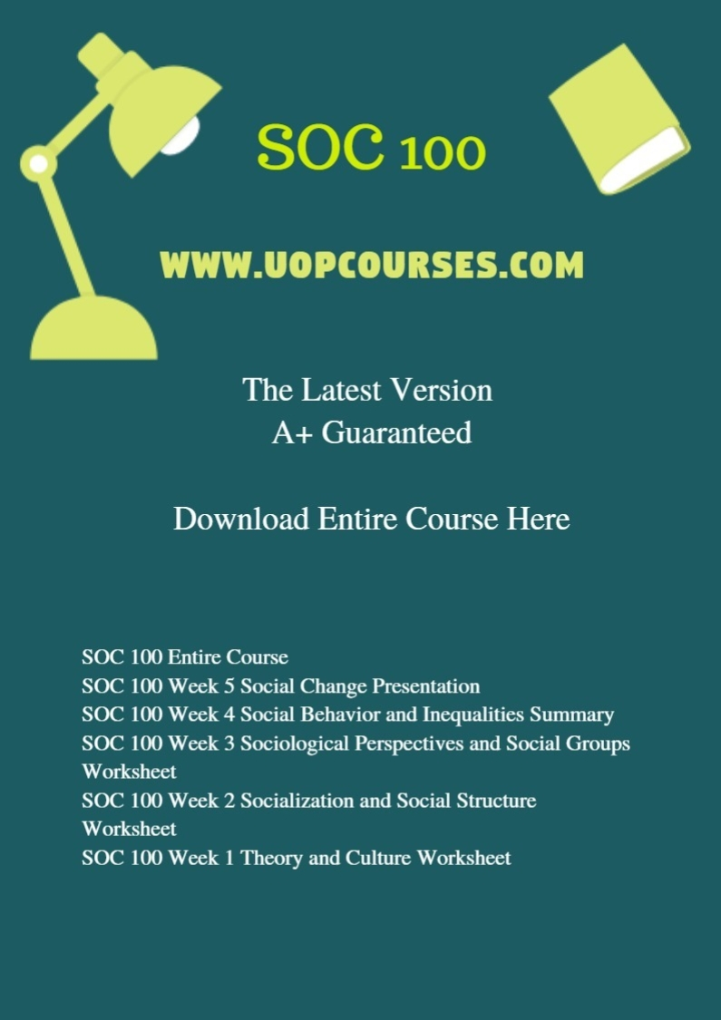 SOC 100 Entire Course SOC 100 Week 5 Social Change Presentation SOC 100 Week 4 Social Behavior and Inequalities Summary SOC 100 Week 3 Sociological Perspectives and Social Groups Worksheet SOC 100 Week 2 Socialization and Social Structure Worksheet SOC 100 Week 1 Theory and Culture Worksheet